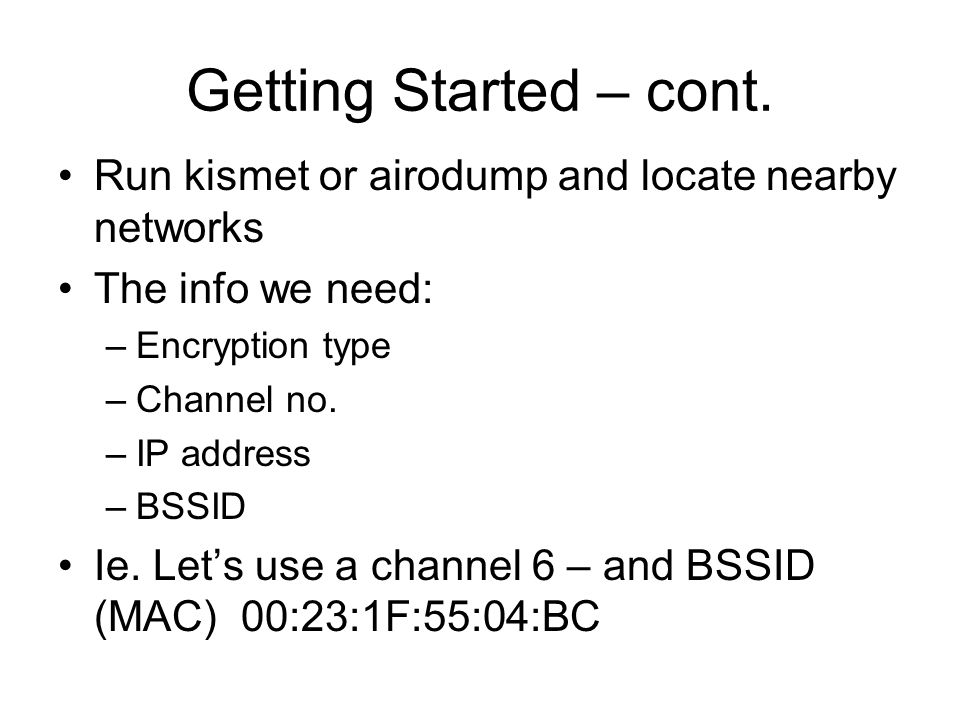 Getting Started – cont. Run kismet or airodump and locate nearby networks. The info we need: Encryption type.
