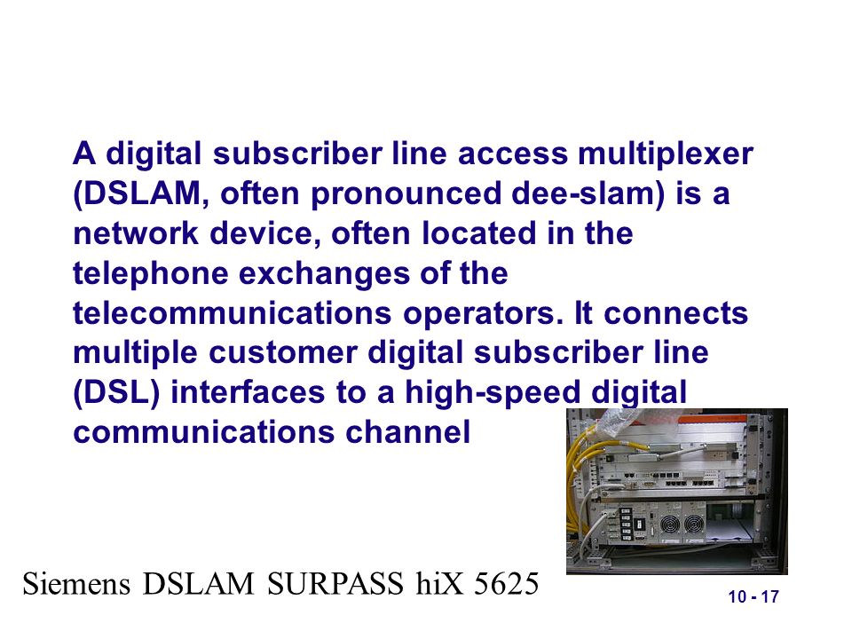 A digital subscriber line access multiplexer (DSLAM, often pronounced dee-slam) is a network device, often located in the telephone exchanges of the telecommunications operators. It connects multiple customer digital subscriber line (DSL) interfaces to a high-speed digital communications channel