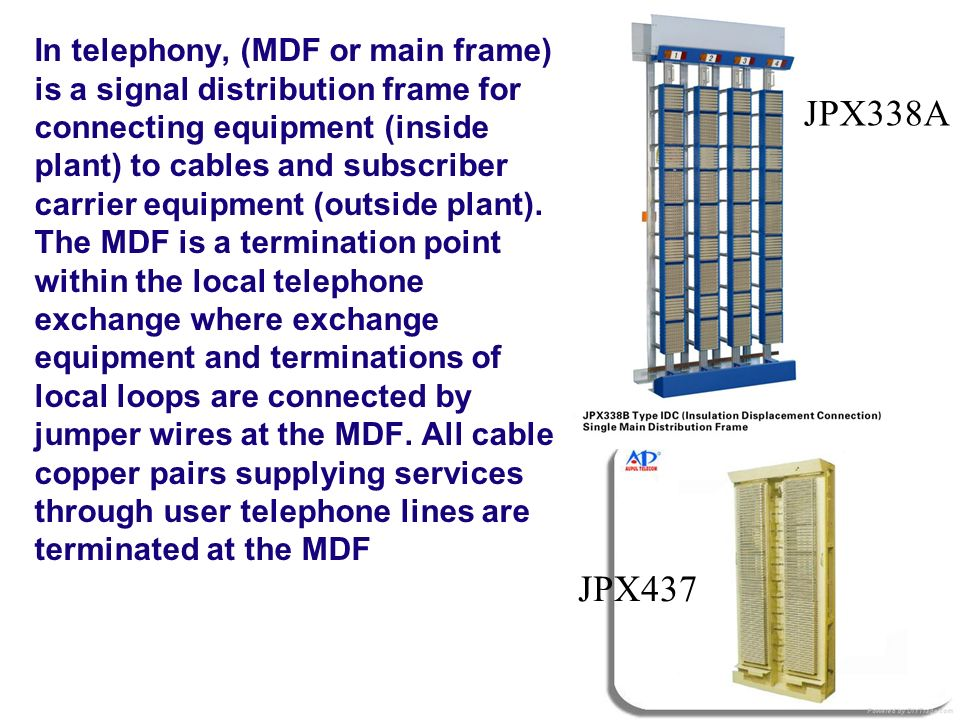 In telephony, (MDF or main frame) is a signal distribution frame for connecting equipment (inside plant) to cables and subscriber carrier equipment (outside plant). The MDF is a termination point within the local telephone exchange where exchange equipment and terminations of local loops are connected by jumper wires at the MDF. All cable copper pairs supplying services through user telephone lines are terminated at the MDF