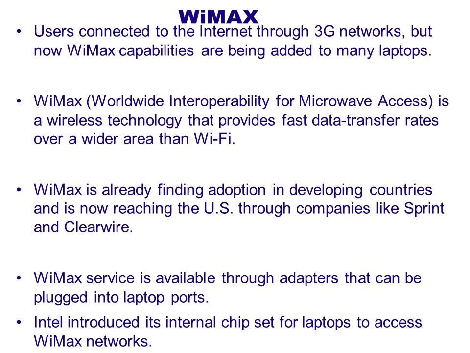 Users connected to the Internet through 3G networks, but now WiMax capabilities are being added to many laptops.