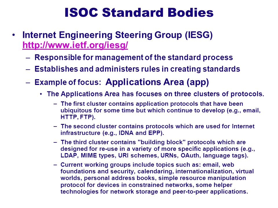 ISOC Standard Bodies Internet Engineering Steering Group (IESG) http://www.ietf.org/iesg/ Responsible for management of the standard process.