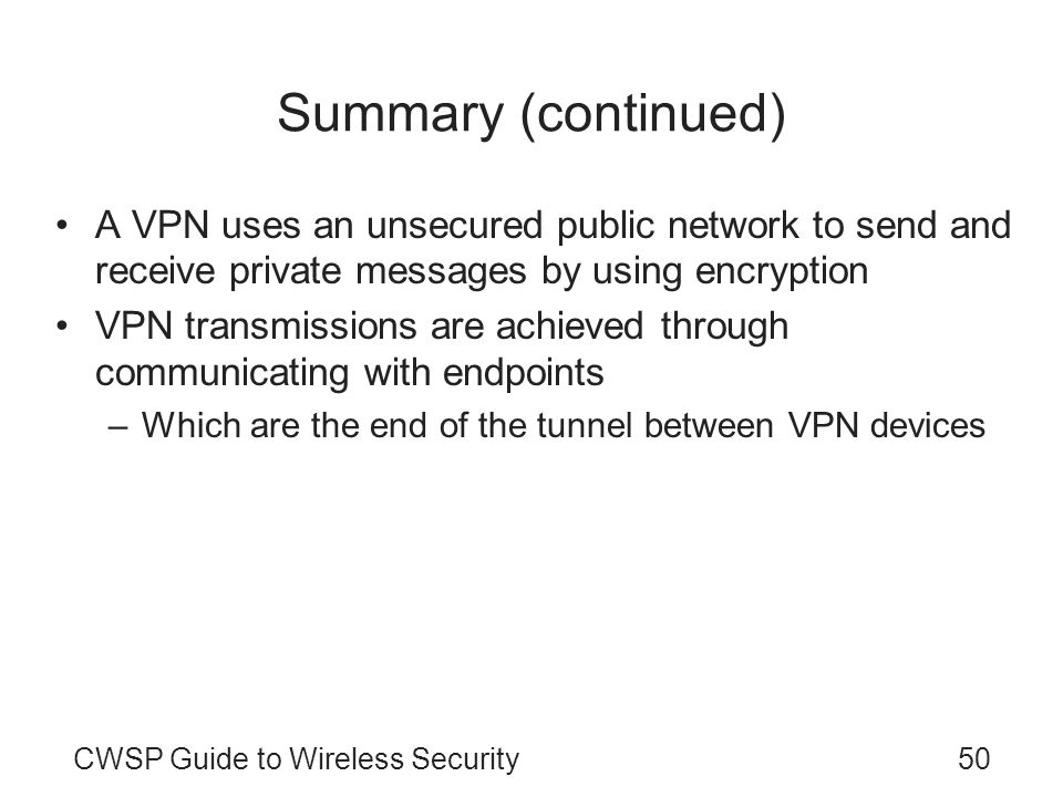 Summary (continued) A VPN uses an unsecured public network to send and receive private messages by using encryption.