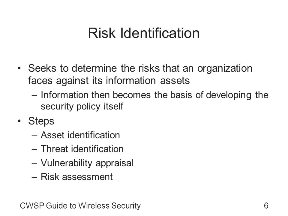 Risk Identification Seeks to determine the risks that an organization faces against its information assets.