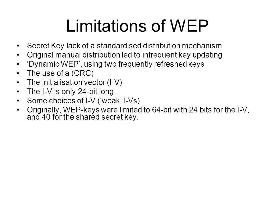Limitations of WEP Secret Key lack of a standardised distribution mechanism. Original manual distribution led to infrequent key updating.