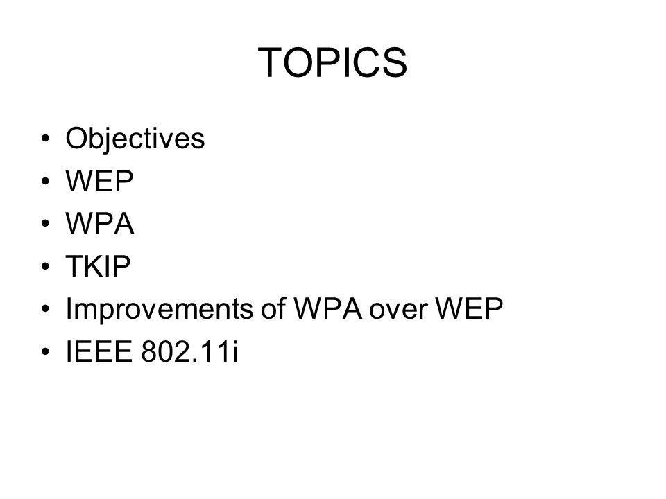 TOPICS Objectives WEP WPA TKIP Improvements of WPA over WEP