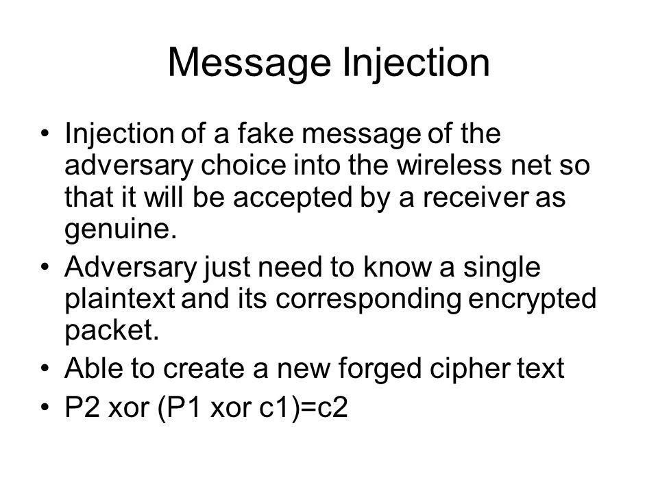 Message Injection Injection of a fake message of the adversary choice into the wireless net so that it will be accepted by a receiver as genuine.
