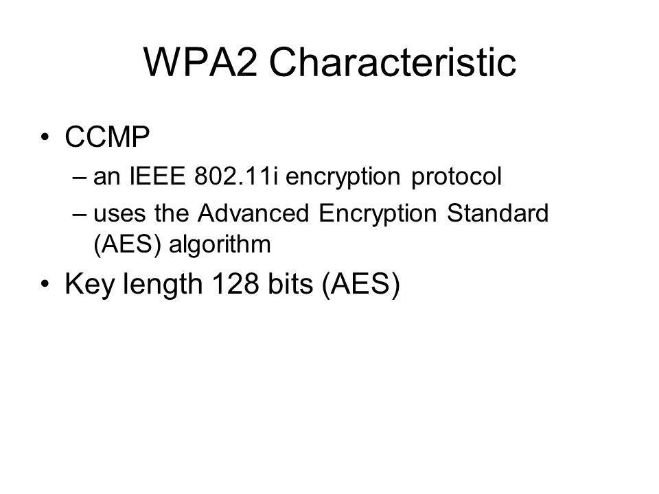 WPA2 Characteristic CCMP Key length 128 bits (AES)