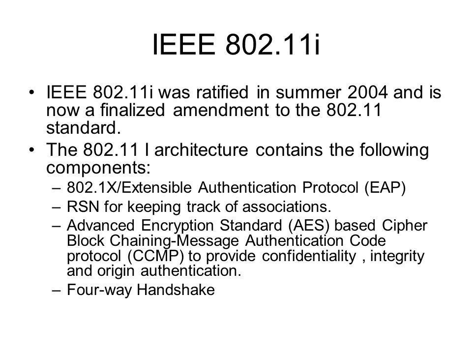 IEEE 802.11i IEEE 802.11i was ratified in summer 2004 and is now a finalized amendment to the 802.11 standard.