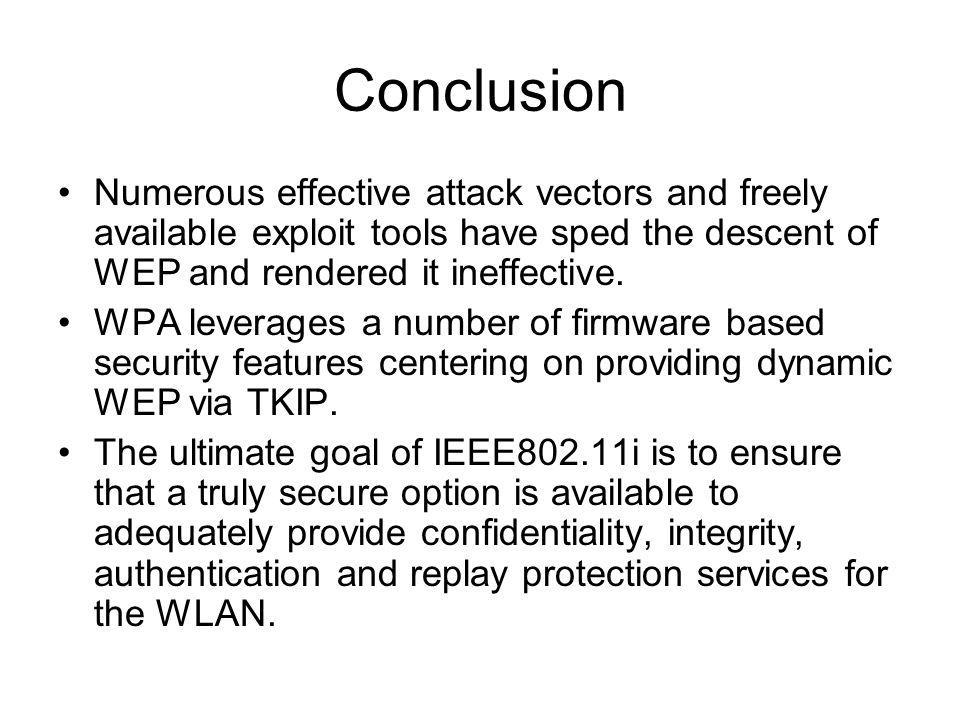 Conclusion Numerous effective attack vectors and freely available exploit tools have sped the descent of WEP and rendered it ineffective.