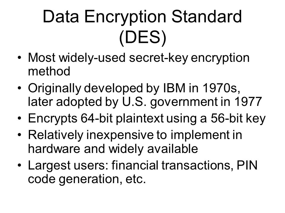 data encryption The data encryption standard (des, / ˌ d iː ˌ iː ˈ ɛ s, d ɛ z /) is a symmetric-key algorithm for the encryption of electronic data although insecure, it was highly influential in the advancement of modern cryptography.