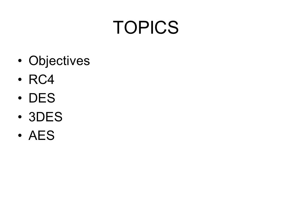 TOPICS Objectives RC4 DES 3DES AES