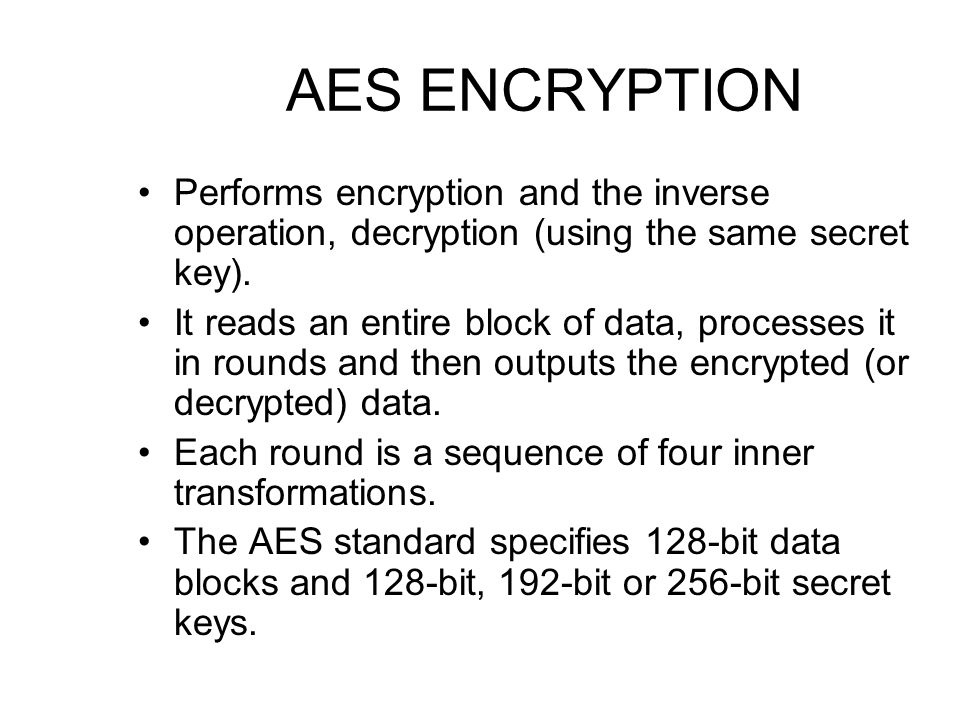 AES ENCRYPTION Performs encryption and the inverse operation, decryption (using the same secret key).