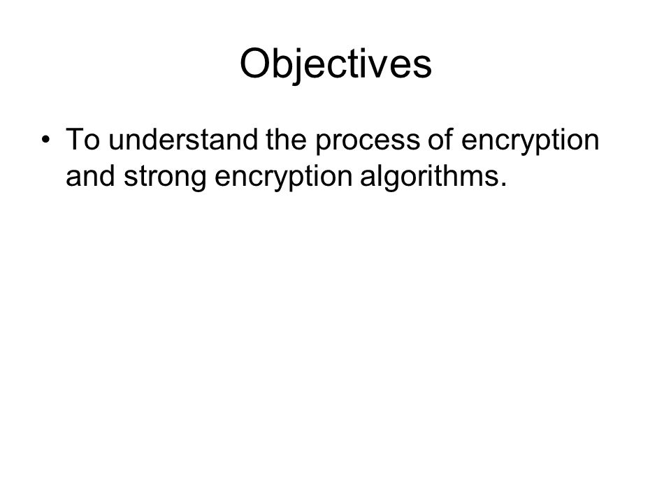 Objectives To understand the process of encryption and strong encryption algorithms.