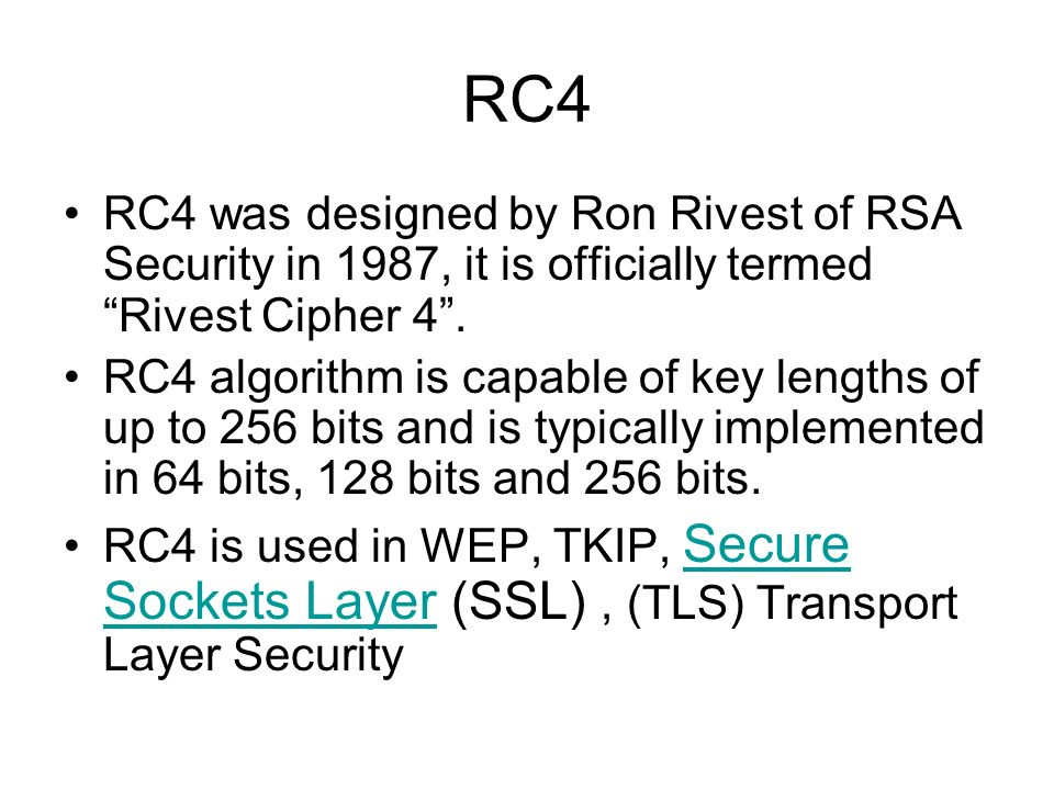 RC4 RC4 was designed by Ron Rivest of RSA Security in 1987, it is officially termed Rivest Cipher 4 .