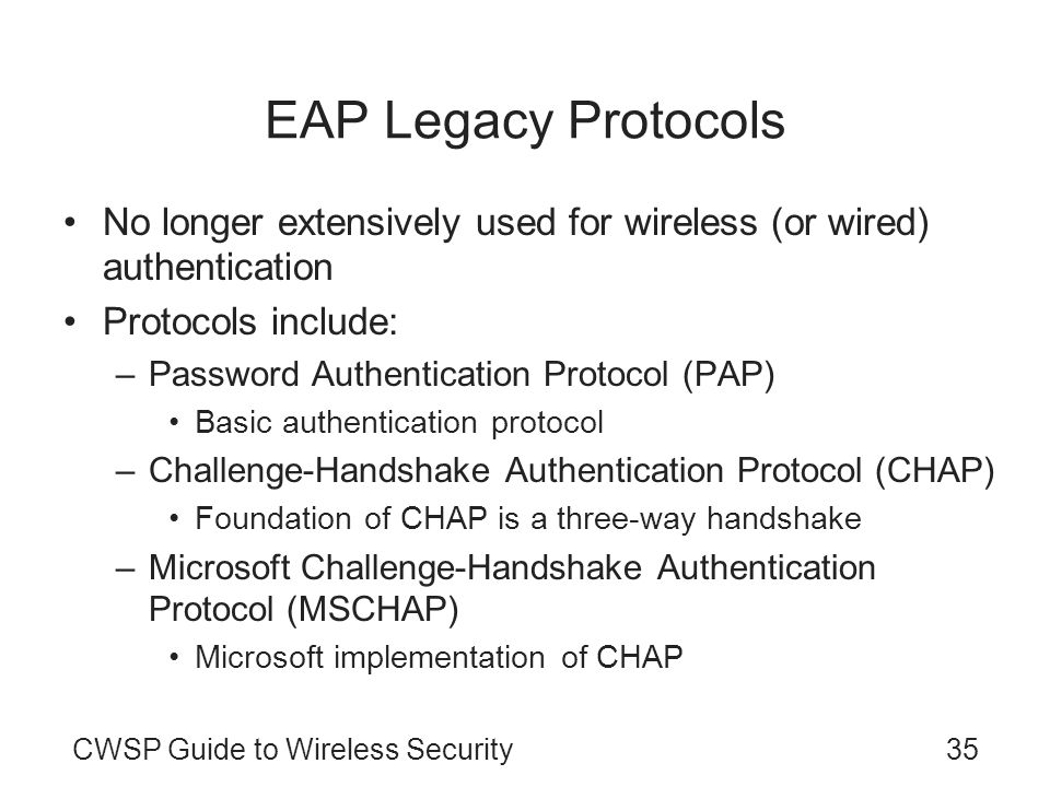 EAP Legacy Protocols No longer extensively used for wireless (or wired) authentication. Protocols include:
