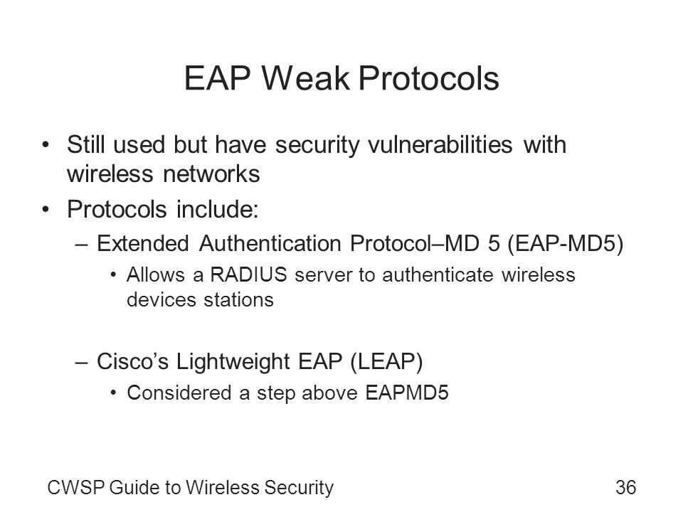 EAP Weak Protocols Still used but have security vulnerabilities with wireless networks. Protocols include: