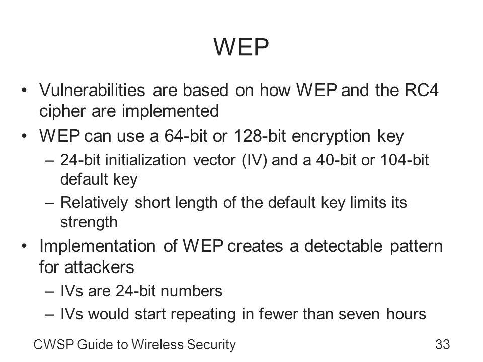 WEP Vulnerabilities are based on how WEP and the RC4 cipher are implemented. WEP can use a 64-bit or 128-bit encryption key.