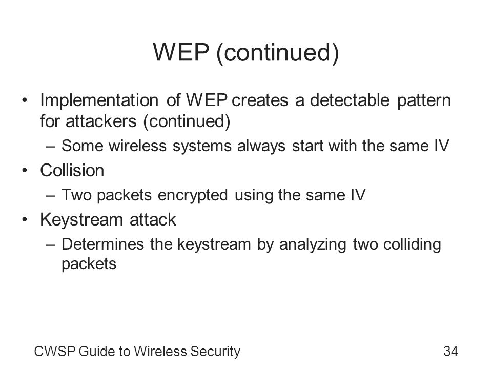 WEP (continued) Implementation of WEP creates a detectable pattern for attackers (continued) Some wireless systems always start with the same IV.