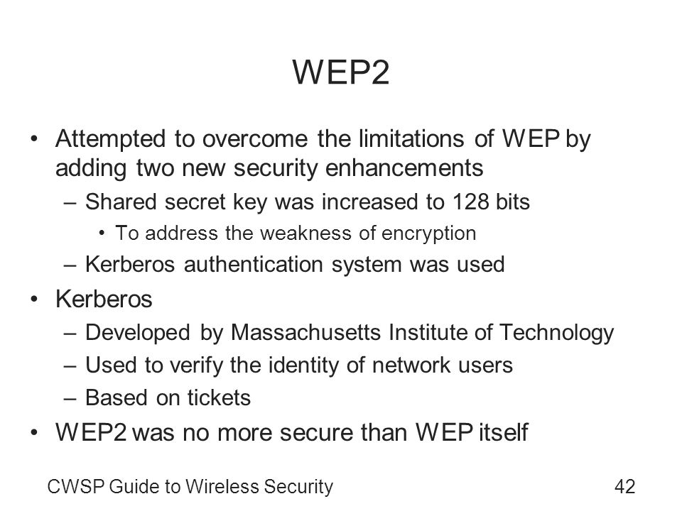WEP2 Attempted to overcome the limitations of WEP by adding two new security enhancements. Shared secret key was increased to 128 bits.