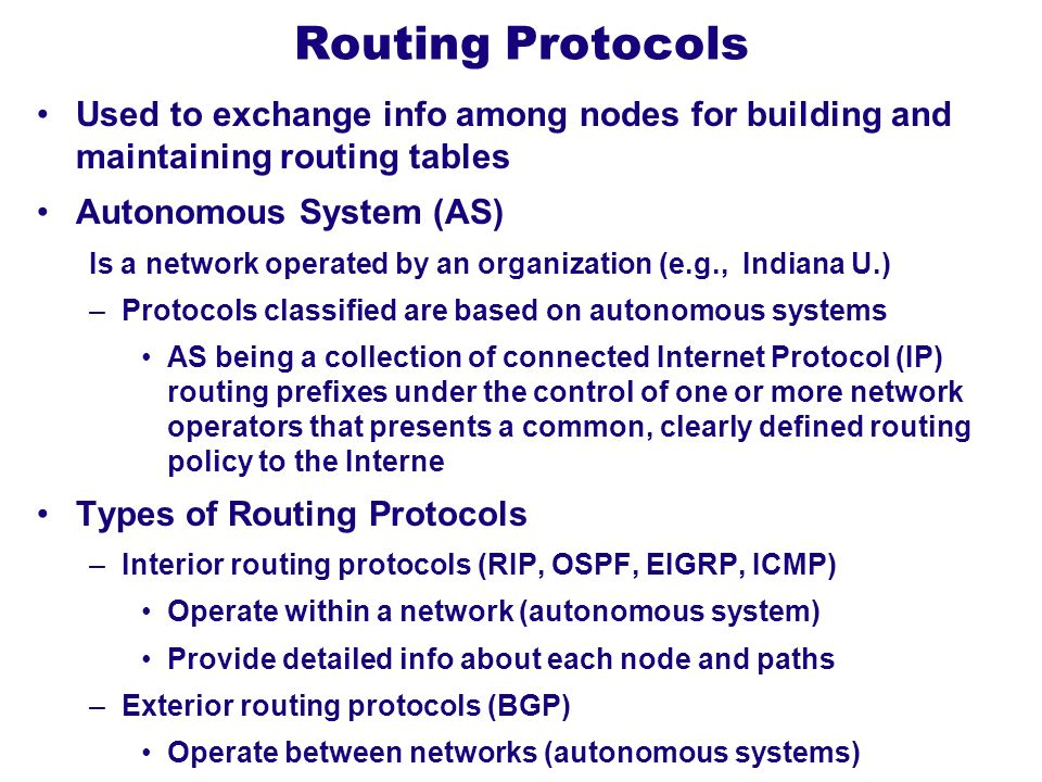 Routing Protocols Used to exchange info among nodes for building and maintaining routing tables. Autonomous System (AS)