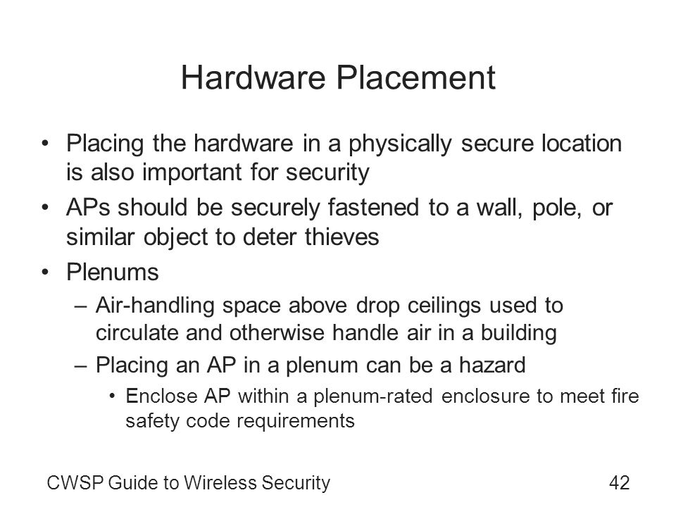 Hardware Placement Placing the hardware in a physically secure location is also important for security.