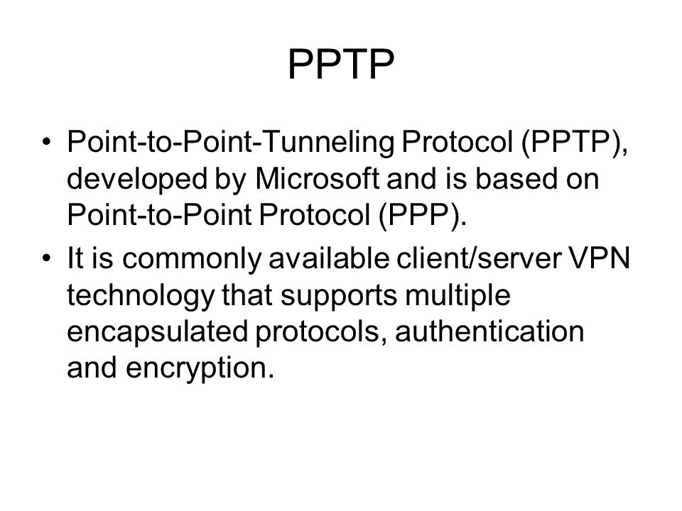 PPTPPoint-to-Point-Tunneling Protocol (PPTP), developed by Microsoft and is based on Point-to-Point Protocol (PPP).