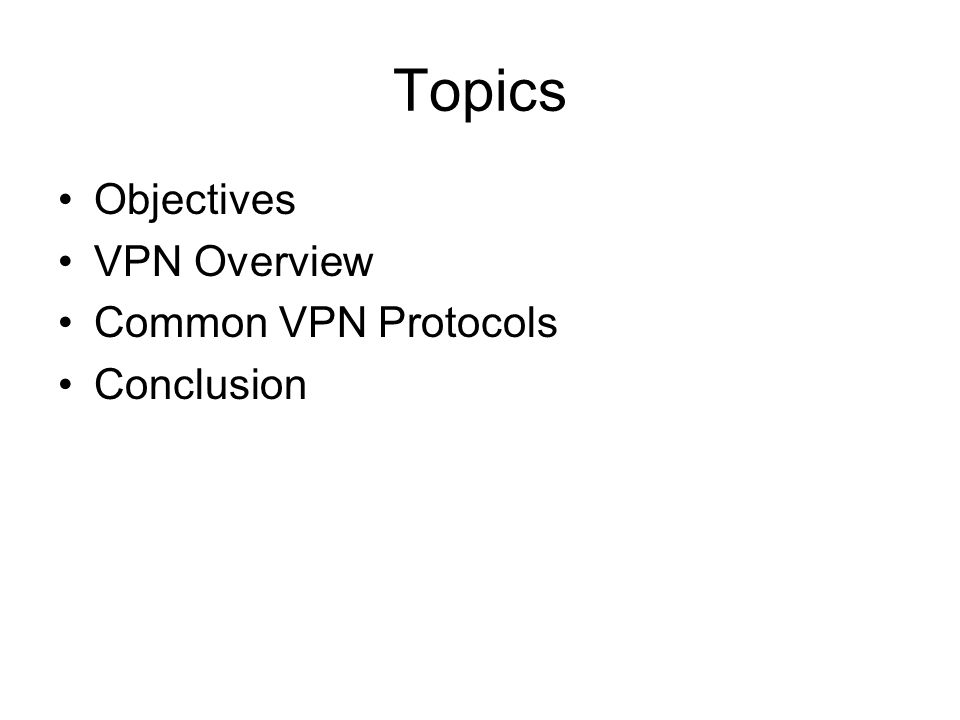 Topics Objectives VPN Overview Common VPN Protocols Conclusion