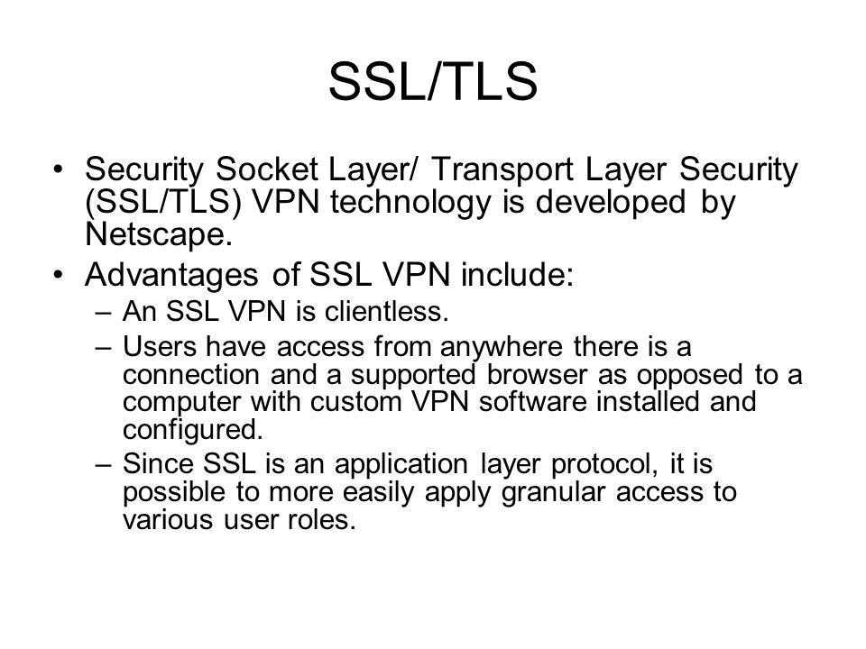 SSL/TLS Security Socket Layer/ Transport Layer Security (SSL/TLS) VPN technology is developed by Netscape.
