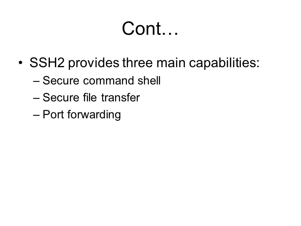 Cont… SSH2 provides three main capabilities: Secure command shell
