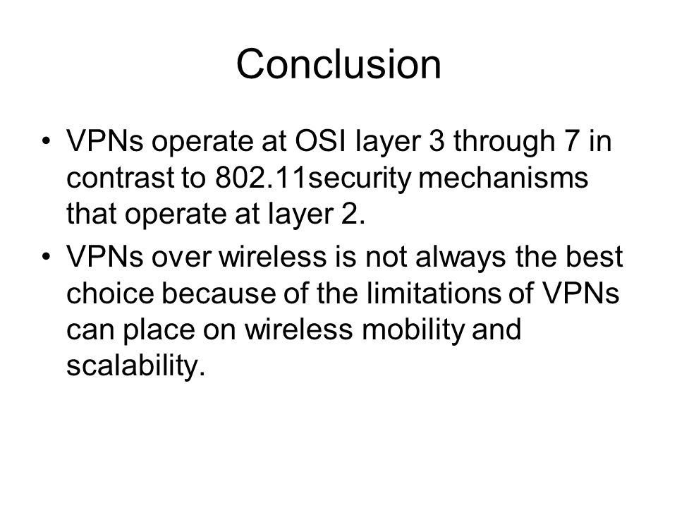 Conclusion VPNs operate at OSI layer 3 through 7 in contrast to 802.11security mechanisms that operate at layer 2.