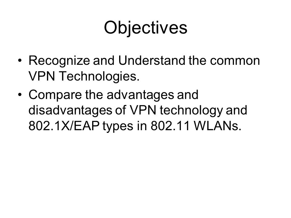 Objectives Recognize and Understand the common VPN Technologies.