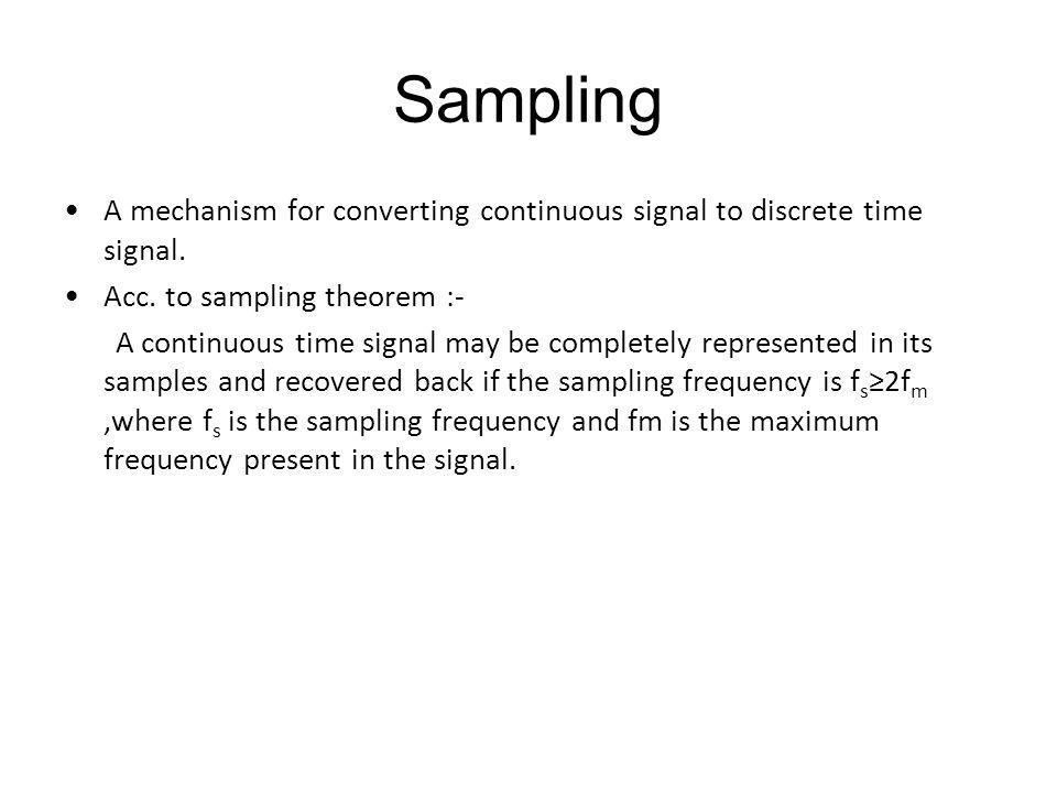 Sampling A mechanism for converting continuous signal to discrete time signal. Acc. to sampling theorem :-