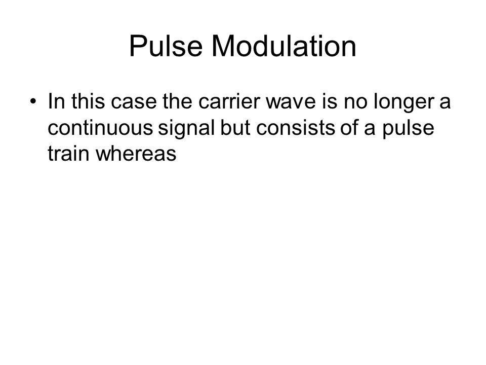Pulse Modulation In this case the carrier wave is no longer a continuous signal but consists of a pulse train whereas.