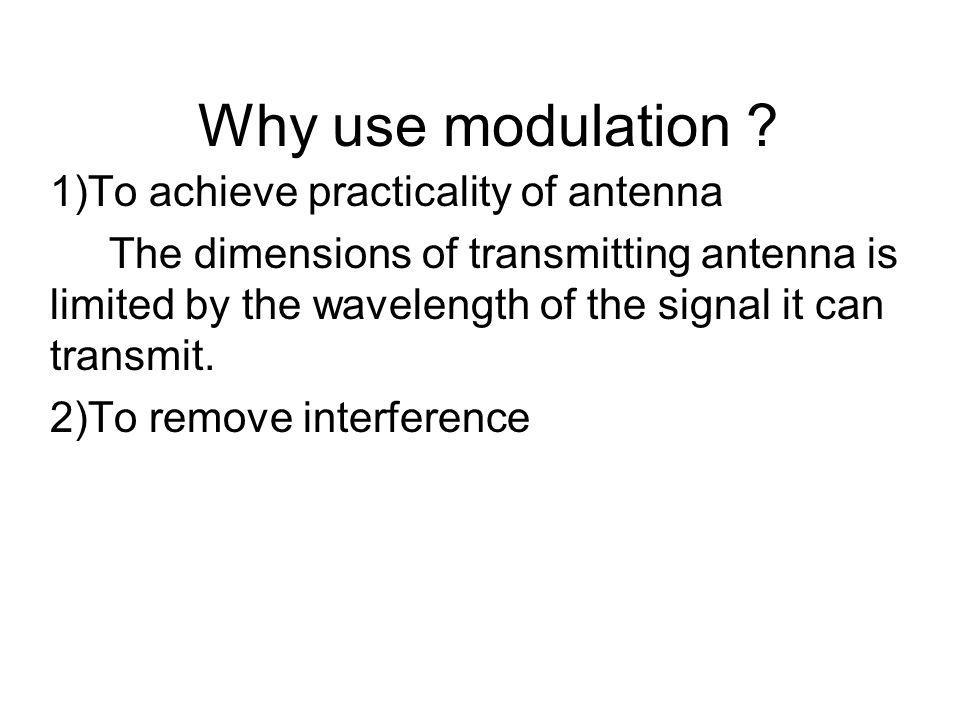 Why use modulation 1)To achieve practicality of antenna