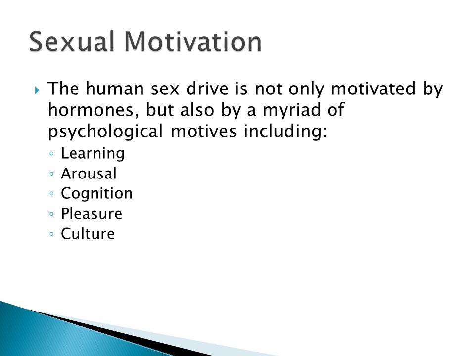 Sexual Motivation The human sex drive is not only motivated by hormones, but also by a myriad of psychological motives including:
