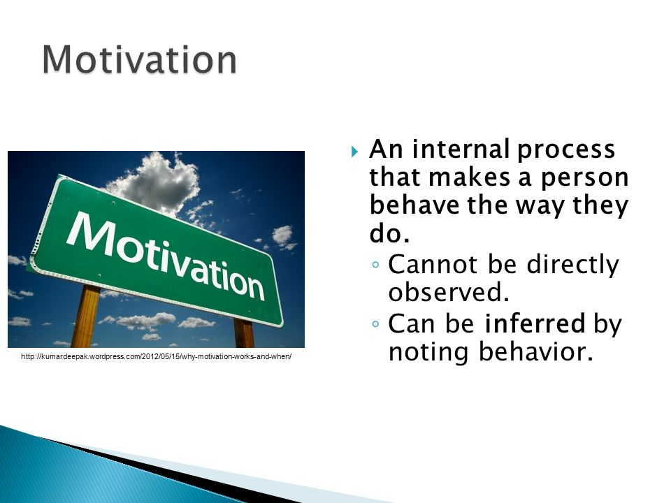 Motivation An internal process that makes a person behave the way they do. Cannot be directly observed.