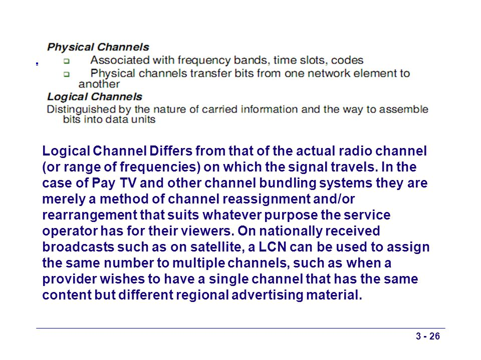 Logical Channel Differs from that of the actual radio channel (or range of frequencies) on which the signal travels.