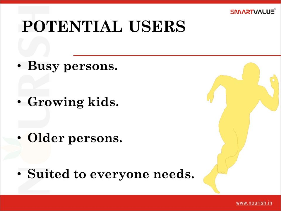 POTENTIAL USERS Busy persons. Growing kids. Older persons.