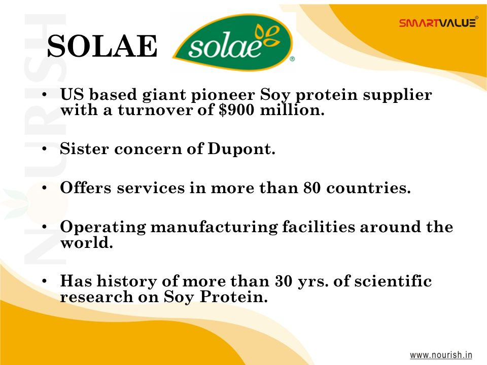 SOLAE US based giant pioneer Soy protein supplier with a turnover of $900 million. Sister concern of Dupont.