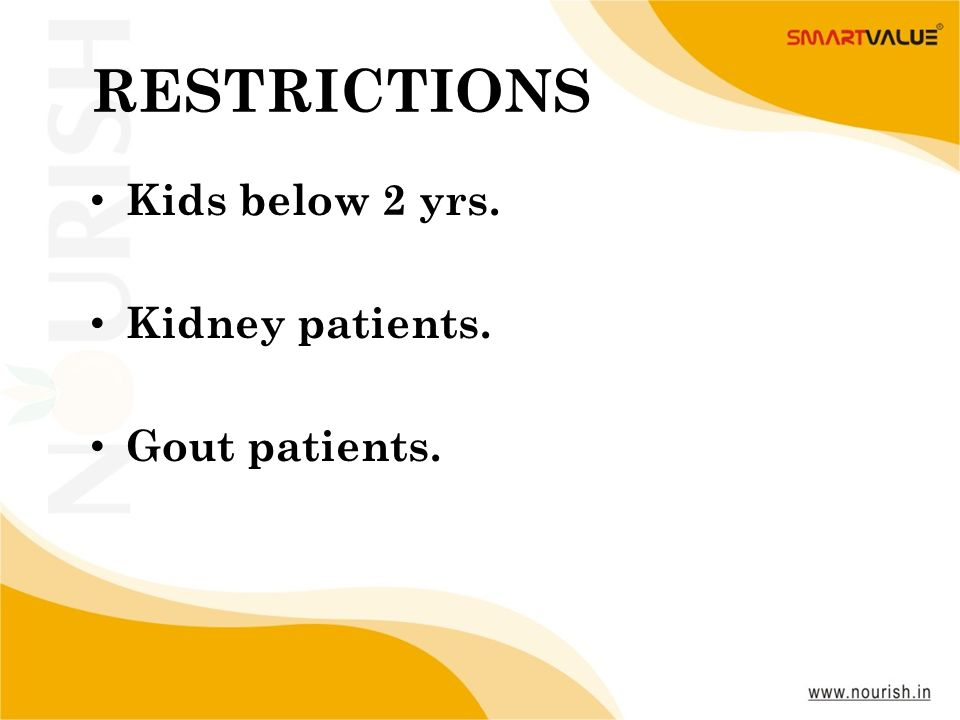 RESTRICTIONS Kids below 2 yrs. Kidney patients. Gout patients.