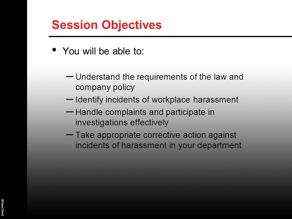 Session ObjectivesYou will be able to: Understand the requirements of the law and company policy. Identify incidents of workplace harassment.