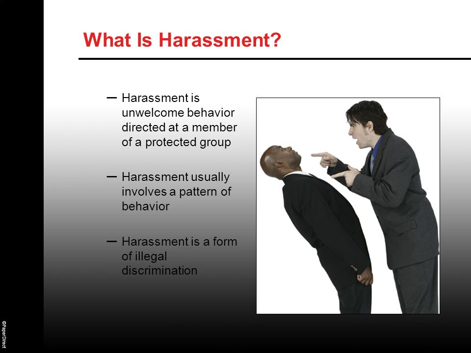 What Is Harassment Harassment is unwelcome behavior directed at a member of a protected group. Harassment usually involves a pattern of behavior.