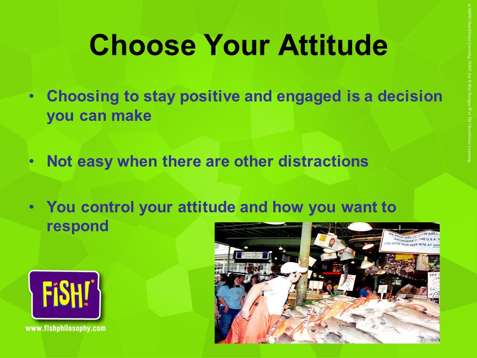 Choose Your Attitude Choosing to stay positive and engaged is a decision you can make. Not easy when there are other distractions.