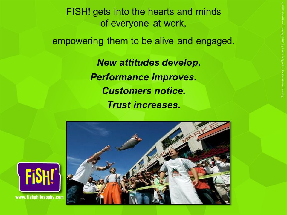FISH! gets into the hearts and minds of everyone at work, empowering them to be alive and engaged.