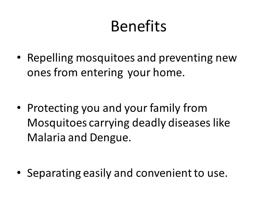 Benefits Repelling mosquitoes and preventing new ones from entering your home.