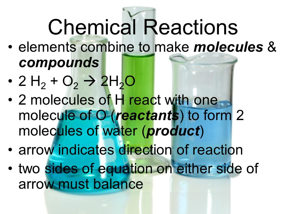 Chemical Reactions elements combine to make molecules & compounds
