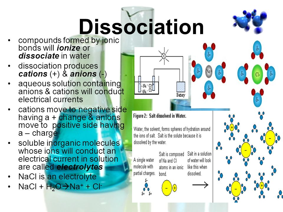 Dissociation compounds formed by ionic bonds will ionize or dissociate in water. dissociation produces cations (+) & anions (-)