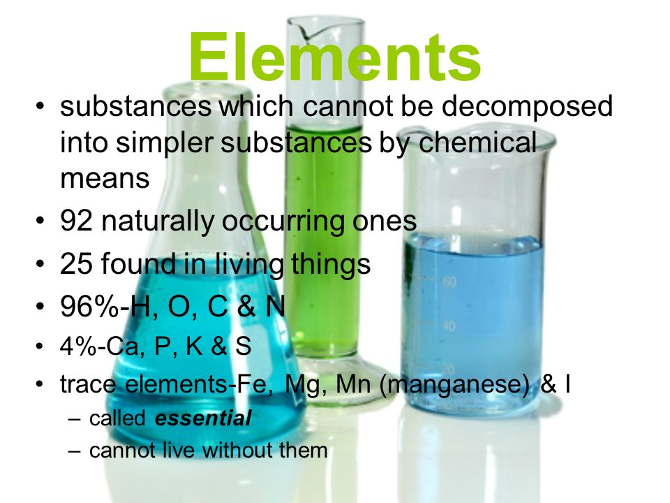 Elements substances which cannot be decomposed into simpler substances by chemical means. 92 naturally occurring ones.