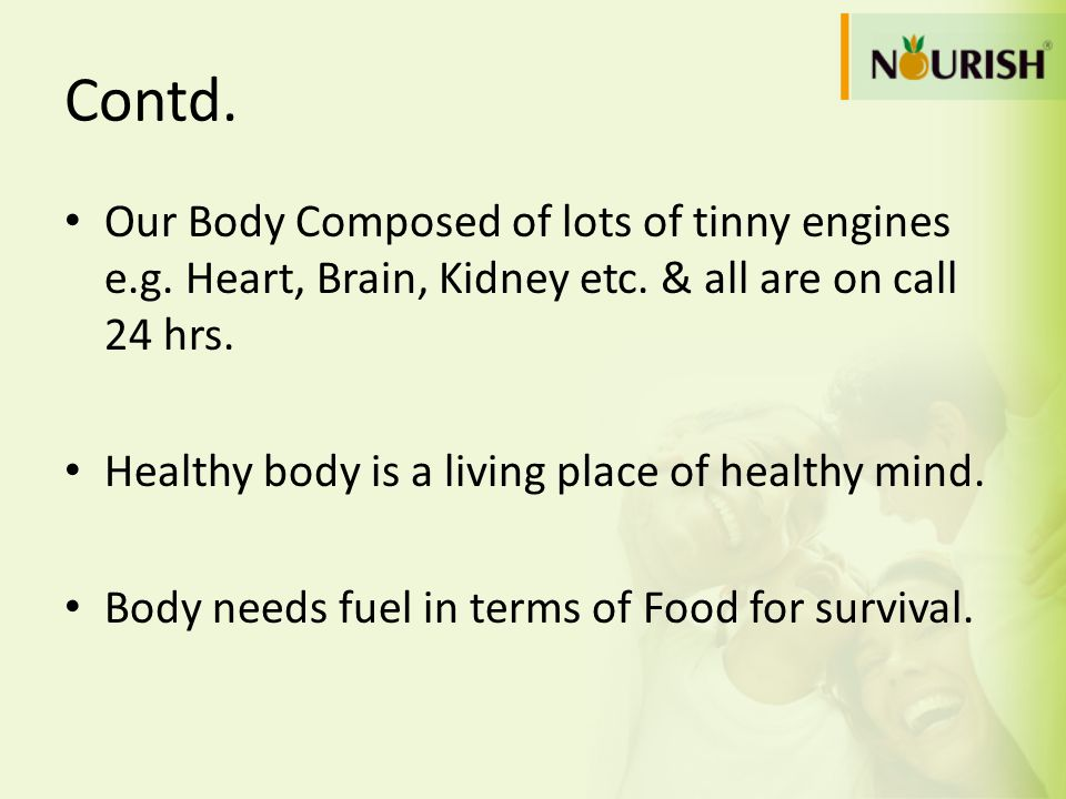 Contd. Our Body Composed of lots of tinny engines e.g. Heart, Brain, Kidney etc. & all are on call 24 hrs.