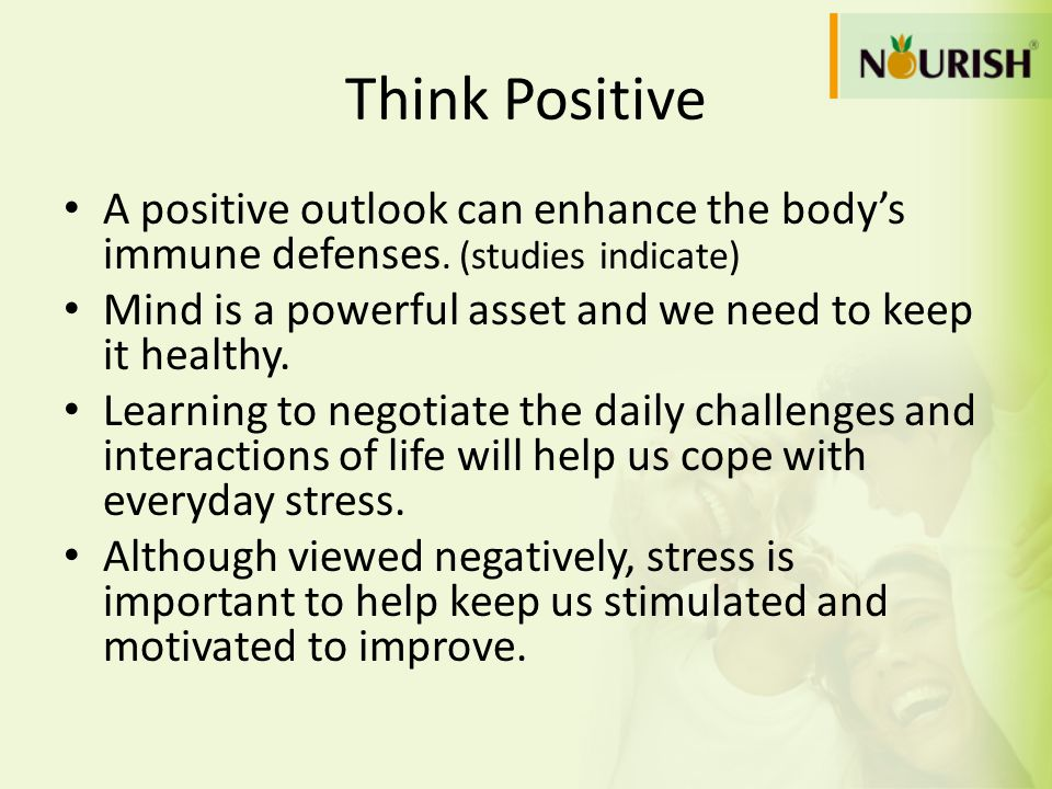 Think PositiveA positive outlook can enhance the body's immune defenses. (studies indicate) Mind is a powerful asset and we need to keep it healthy.